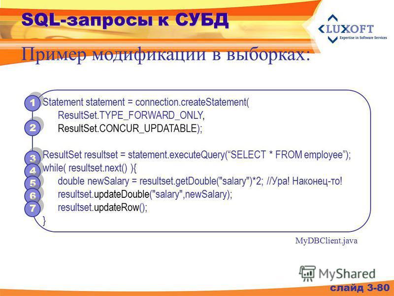 SQL-запросы к СУБД слайд 3-80 Пример модификации в выборках: Statement statement = connection.createStatement( ResultSet.TYPE_FORWARD_ONLY, ResultSet.CONCUR_UPDATABLE); ResultSet resultset = statement.executeQuery(SELECT * FROM employee); while( resu