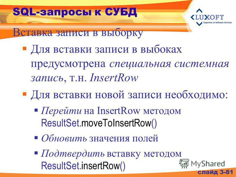 SQL-запросы к СУБД Для вставки записи в выбоках предусмотрена специальная системная запись, т.н. InsertRow Для вставки новой записи необходимо: Перейти на InsertRow методом ResultSet.moveToInsertRow() Обновить значения полей Подтвердить вставку метод