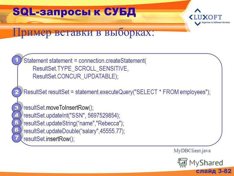 SQL-запросы к СУБД слайд 3-82 Пример вставки в выборках: Statement statement = connection.createStatement( ResultSet.TYPE_SCROLL_SENSITIVE, ResultSet.CONCUR_UPDATABLE); ResultSet resultSet = statement.executeQuery(