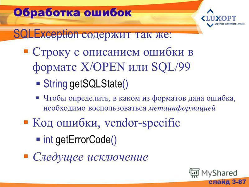Обработка ошибок Строку с описанием ошибки в формате X/OPEN или SQL/99 String getSQLState() Чтобы определить, в каком из форматов дана ошибка, необходимо воспользоваться метаинформацией Код ошибки, vendor-specific int getErrorCode() Следущее исключен