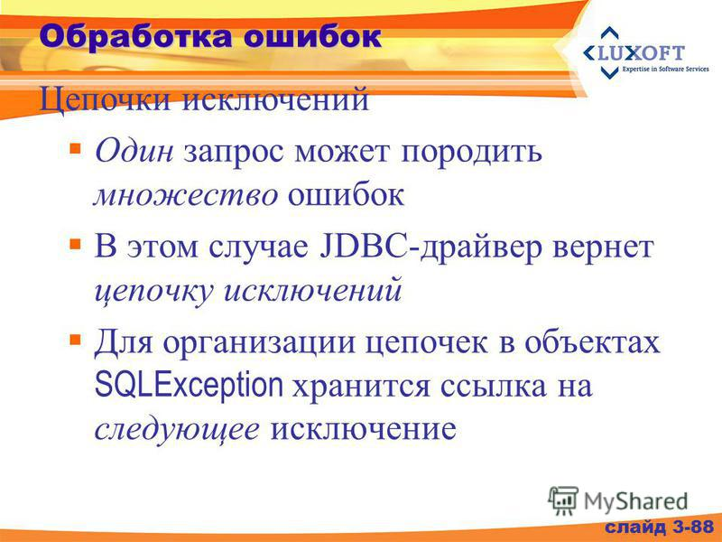 Обработка ошибок Один запрос может породить множество ошибок В этом случае JDBC-драйвер вернет цепочку исключений Для организации цепочек в объектах SQLException хранится ссылка на следующее исключение слайд 3-88 Цепочки исключений