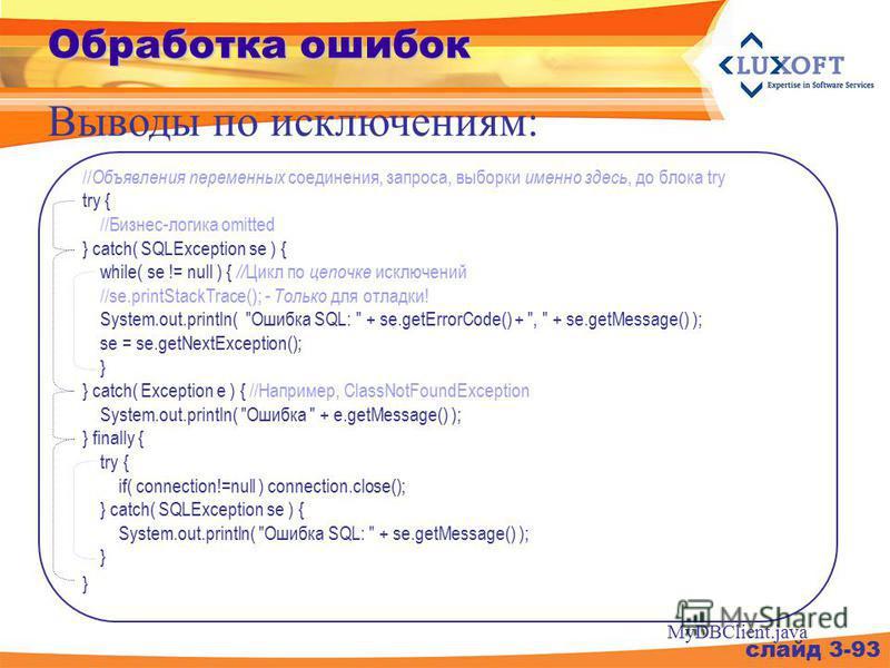 Обработка ошибок слайд 3-93 Выводы по исключениям: // Объявления переменных соединения, запроса, выборки именно здесь, до блока try try { //Бизнес-логика omitted } catch( SQLException se ) { while( se != null ) { // Цикл по цепочке исключений //se.pr
