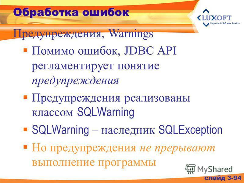 Обработка ошибок Помимо ошибок, JDBC API регламентирует понятие предупреждения Предупреждения реализованы классом SQLWarning SQLWarning – наследник SQLException Но предупреждения не прерывают выполнение программы слайд 3-94 Предупреждения, Warnings