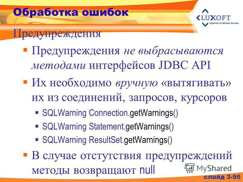 Обработка ошибок Предупреждения не выбрасываются методами интерфейсов JDBC API Их необходимо вручную «вытягивать» их из соединений, запросов, курсоров SQLWarning Connection.getWarnings() SQLWarning Statement.getWarnings() SQLWarning ResultSet.getWarn