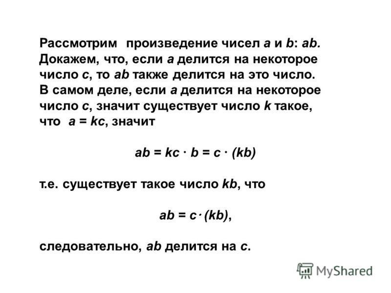 Рассмотрим произведение чисел a и b: ab. Докажем, что, если a делится на некоторое число c, то ab также делится на это число. В самом деле, если a делится на некоторое число c, значит существует число k такое, что a = kc, значит ab = kc b = c (kb) т.