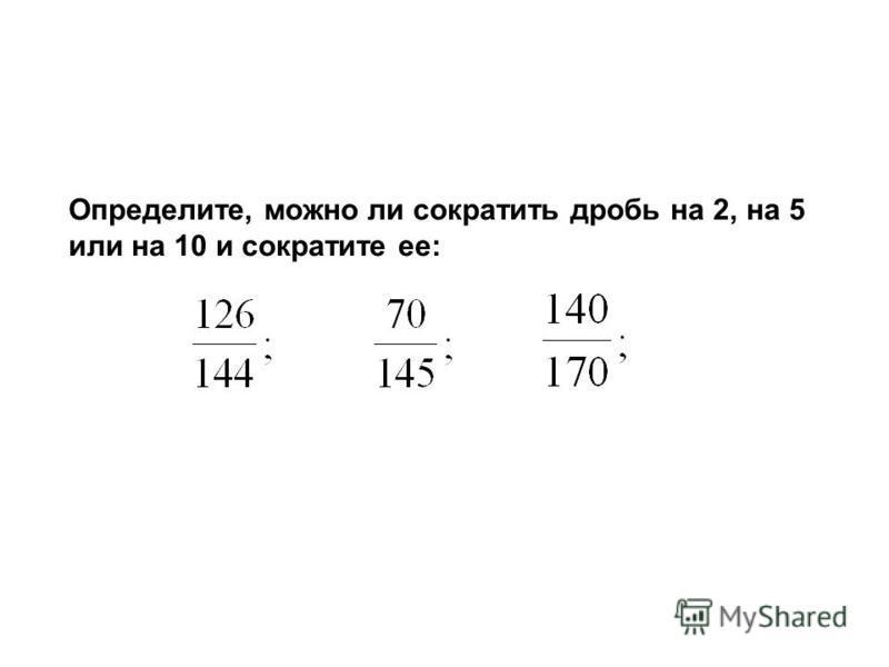 Определите, можно ли сократить дробь на 2, на 5 или на 10 и сократите ее: