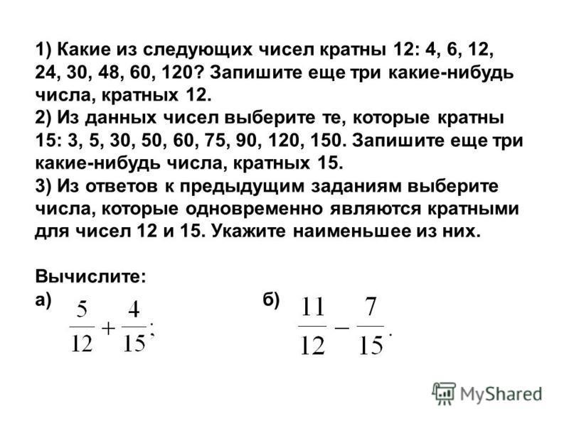 1) Какие из следующих чисел кратны 12: 4, 6, 12, 24, 30, 48, 60, 120? Запишите еще три какие-нибудь числа, кратных 12. 2) Из данных чисел выберите те, которые кратны 15: 3, 5, 30, 50, 60, 75, 90, 120, 150. Запишите еще три какие-нибудь числа, кратных