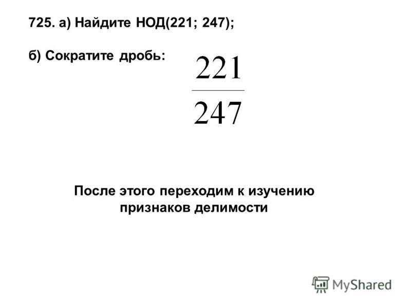 725. а) Найдите НОД(221; 247); б) Сократите дробь: После этого переходим к изучению признаков делимости