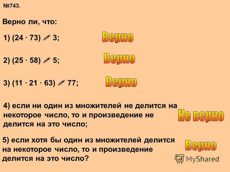 743. Верно ли, что: 1) (24 · 73) 3; 2) (25 · 58) 5; 3) (11 · 21 · 63) 77; 4) если ни один из множителей не делится на некоторое число, то и произведение не делится на это число; 5) если хотя бы один из множителей делится на некоторое число, то и прои
