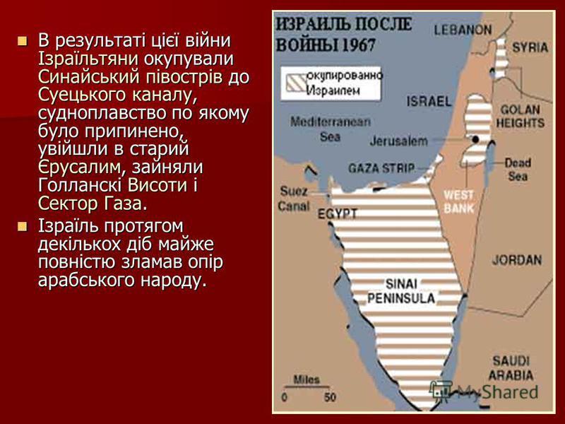 В результаті цієї війни Ізраїльтяни окупували Синайський півострів до Суецького каналу, судноплавство по якому було припинено, увійшли в старий Єрусалим, зайняли Голланскі Висоти і Сектор Газа. В результаті цієї війни Ізраїльтяни окупували Синайський