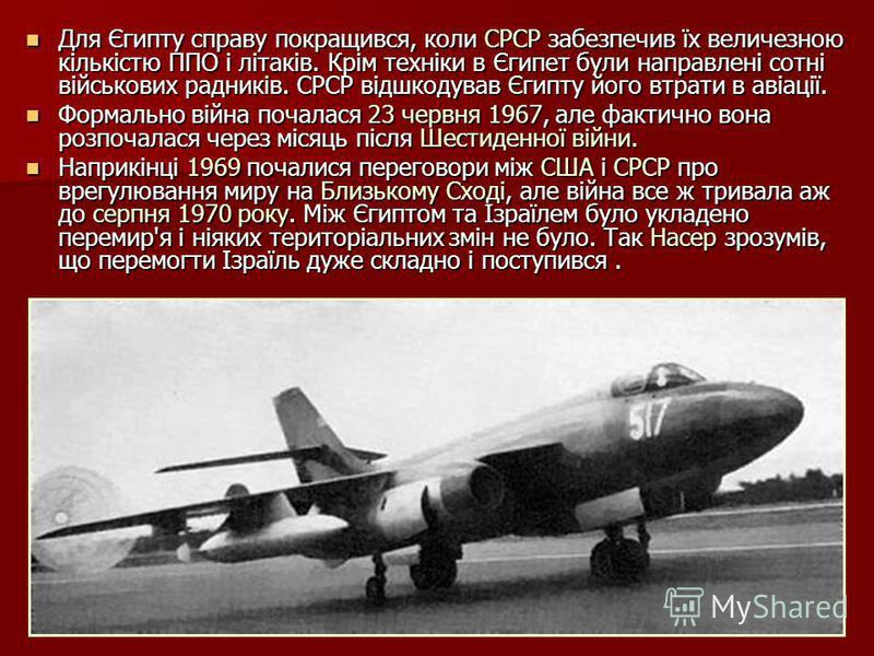 Для Єгипту справу покращився, коли СРСР забезпечив їх величезною кількістю ППО і літаків. Крім техніки в Єгипет були направлені сотні військових радників. СРСР відшкодував Єгипту його втрати в авіації. Для Єгипту справу покращився, коли СРСР забезпеч