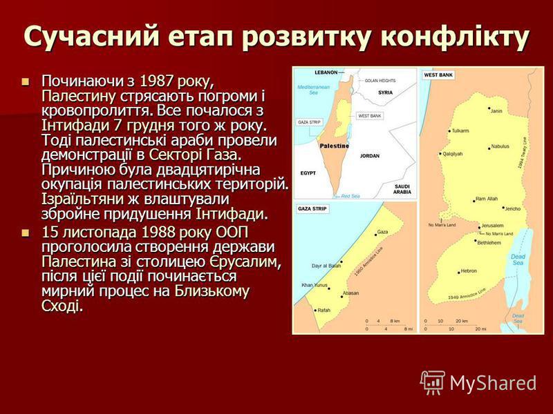 Сучасний етап розвитку конфлікту Починаючи з 1987 року, Палестину стрясають погроми і кровопролиття. Все почалося з Інтифади 7 грудня того ж року. Тоді палестинські араби провели демонстрації в Секторі Газа. Причиною була двадцятирічна окупація палес