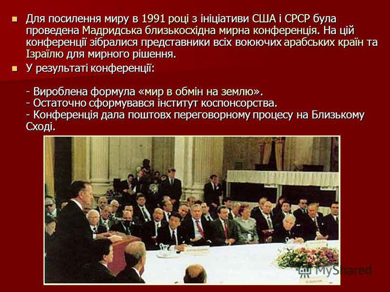 Для посилення миру в 1991 році з ініціативи США і СРСР була проведена Мадридська близькосхідна мирна конференція. На цій конференції зібралися представники всіх воюючих арабських країн та Ізраїлю для мирного рішення. Для посилення миру в 1991 році з