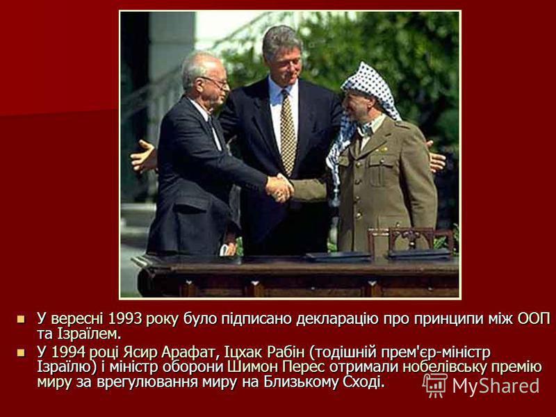 У вересні 1993 року було підписано декларацію про принципи між ООП та Ізраїлем. У вересні 1993 року було підписано декларацію про принципи між ООП та Ізраїлем. У 1994 році Ясир Арафат, Іцхак Рабін (тодішній прем'єр-міністр Ізраїлю) і міністр оборони