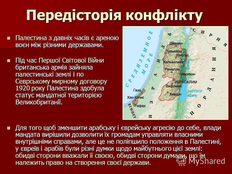Передісторія конфлікту Палестина з давніх часів є ареною воєн між різними державами. Палестина з давніх часів є ареною воєн між різними державами. Під час Першої Світової Війни британська армія зайняла палестинські землі і по Севрському мирному догов