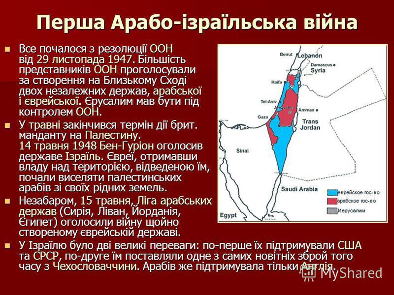 Перша Арабо-ізраїльська війна Все почалося з резолюції ООН від 29 листопада 1947. Більшість представників ООН проголосували за створення на Близькому Сході двох незалежних держав, арабської і єврейської. Єрусалим мав бути під контролем ООН. Все почал