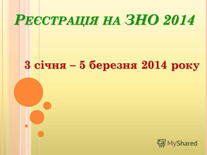 Р ЕЄСТРАЦІЯ НА ЗНО 2014 3 січня – 5 березня 2014 року