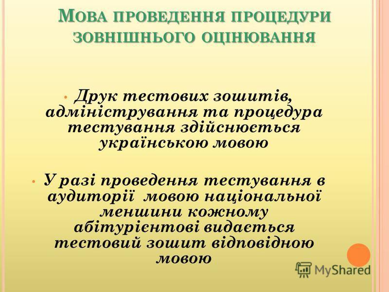 М ОВА ПРОВЕДЕННЯ ПРОЦЕДУРИ ЗОВНІШНЬОГО ОЦІНЮВАННЯ Друк тестових зошитів, адміністрування та процедура тестування здійснюється українською мовою У разі проведення тестування в аудиторії мовою національної меншини кожному абітурієнтові видається тестов