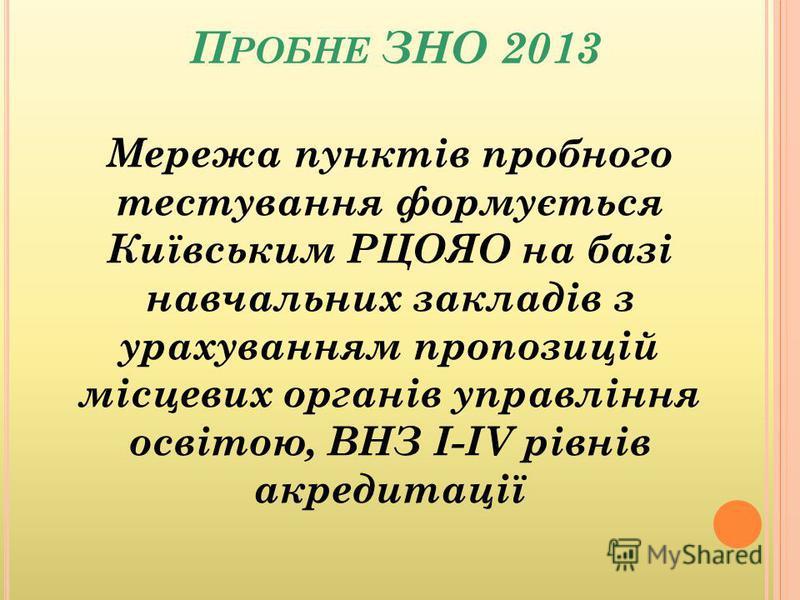 П РОБНЕ ЗНО 2013 Мережа пунктів пробного тестування формується Київським РЦОЯО на базі навчальних закладів з урахуванням пропозицій місцевих органів управління освітою, ВНЗ І-ІV рівнів акредитації