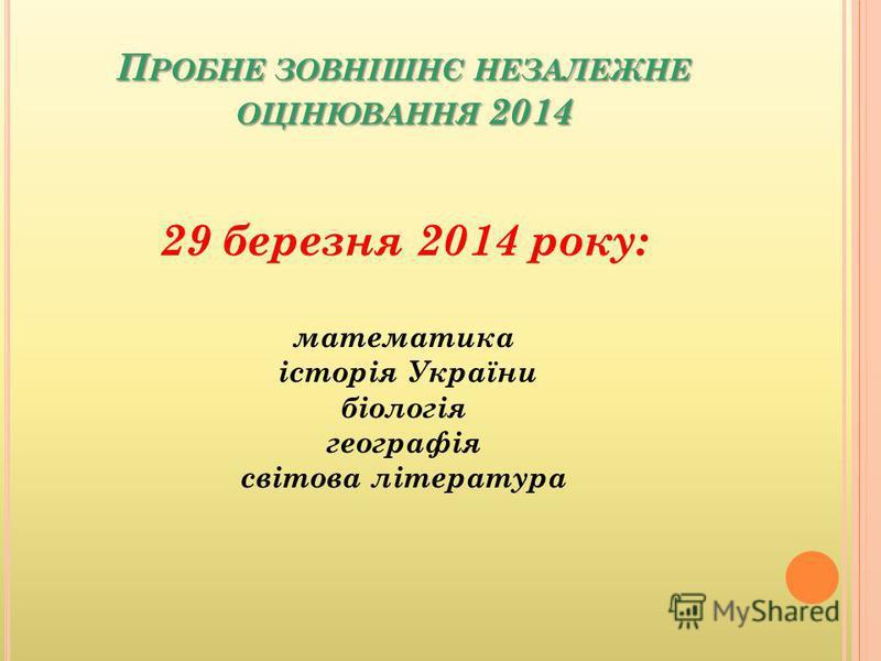 П РОБНЕ ЗОВНІШНЄ НЕЗАЛЕЖНЕ ОЦІНЮВАННЯ 2014 29 березня 2014 року: математика історія України біологія географія світова література