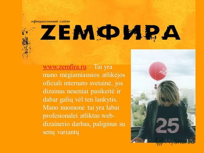 www.zemfira.ruwww.zemfira.ru – Tai yra mano mėgiamiausios atlikėjos oficiali internato svetainė, jos dizainas neseniai pasikeitė ir dabar galių vėl ten lankytis. Mano nuomonė tai yra labai profesionalei atliktas web- dizainerio darbas, paliginus su s