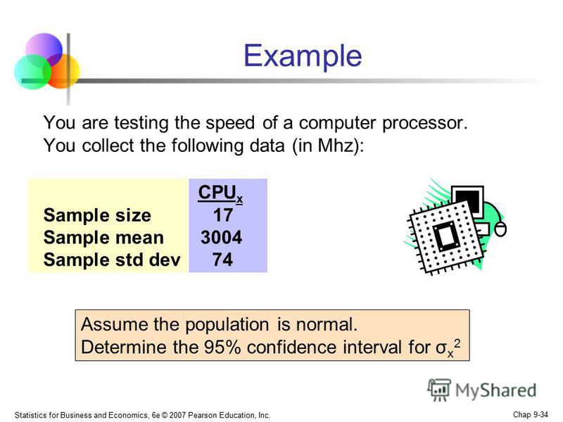 Statistics for Business and Economics, 6e © 2007 Pearson Education, Inc. Chap 9-34 Example You are testing the speed of a computer processor. You collect the following data (in Mhz): CPU x Sample size 17 Sample mean 3004 Sample std dev 74 Assume the