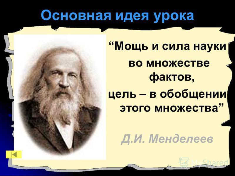 Основная идея урока Мощь и сила науки во множестве фактов, цель – в обобщении этого множества Д.И. Менделеев