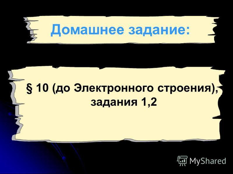 § 10 (до Электронного строения), задания 1,2 Домашнее задание: