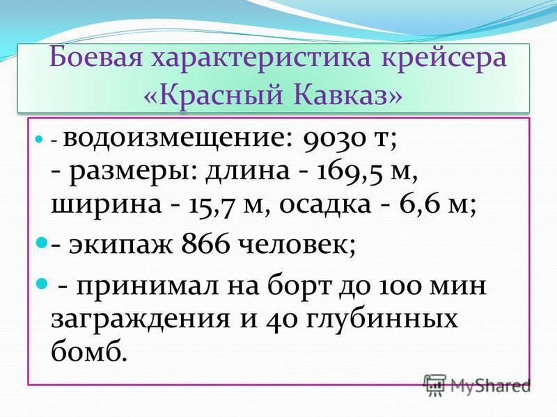 Боевая характеристика крейсера «Красный Кавказ» - водоизмещение: 9030 т; - размеры: длина - 169,5 м, ширина - 15,7 м, осадка - 6,6 м; - экипаж 866 человек; - принимал на борт до 100 мин заграждения и 40 глубинных бомб.