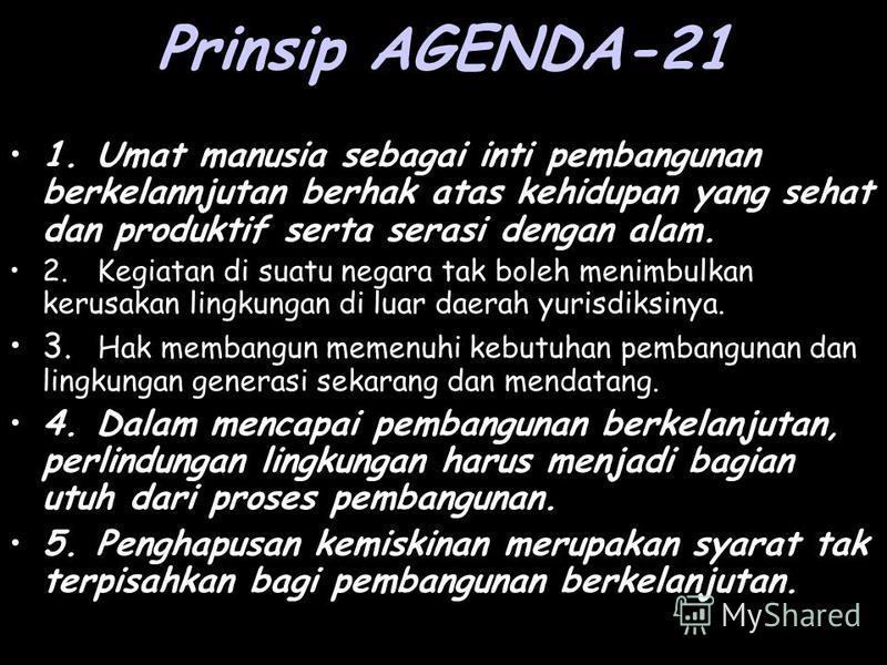 Prinsip AGENDA-21 1. Umat manusia sebagai inti pembangunan berkelannjutan berhak atas kehidupan yang sehat dan produktif serta serasi dengan alam. 2. Kegiatan di suatu negara tak boleh menimbulkan kerusakan lingkungan di luar daerah yurisdiksinya. 3.