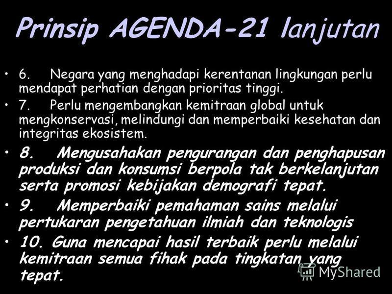 Prinsip AGENDA-21 lanjutan 6. Negara yang menghadapi kerentanan lingkungan perlu mendapat perhatian dengan prioritas tinggi. 7. Perlu mengembangkan kemitraan global untuk mengkonservasi, melindungi dan memperbaiki kesehatan dan integritas ekosistem.