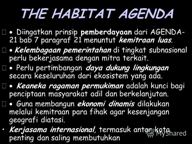 THE HABITAT AGENDA Diingatkan prinsip pemberdayaan dari AGENDA- 21 bab 7 paragraf 21 menuntut kemitraan luas. Kelembagaan pemerintahan di tingkat subnasional perlu bekerjasama dengan mitra terkait. Perlu pertimbangan daya dukung lingkungan secara kes