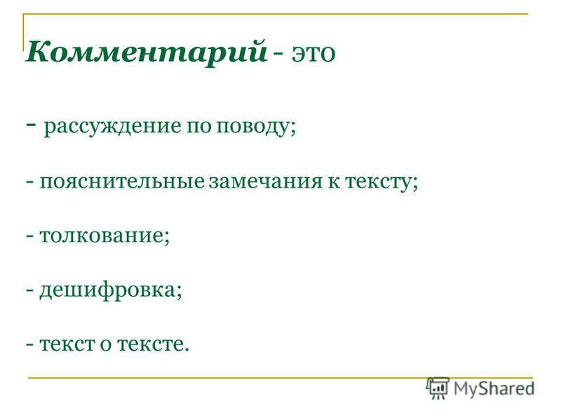 Комментарий - это - рассуждение по поводу; - пояснительные замечания к тексту; - толкование; - дешифровка; - текст о тексте.
