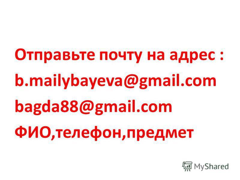 Отправьте почту на адрес : b.mailybayeva@gmail.com bagda88@gmail.com ФИО,телефон,предмет