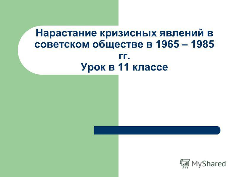 Нарастание кризисных явлений в советском обществе в 1965 – 1985 гг. Урок в 11 классе
