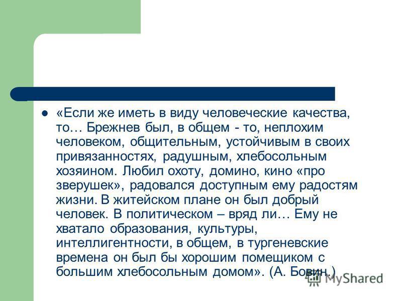 «Если же иметь в виду человеческие качества, то… Брежнев был, в общем - то, неплохим человеком, общительным, устойчивым в своих привязанностях, радушным, хлебосольным хозяином. Любил охоту, домино, кино «про зверушек», радовался доступным ему радостя