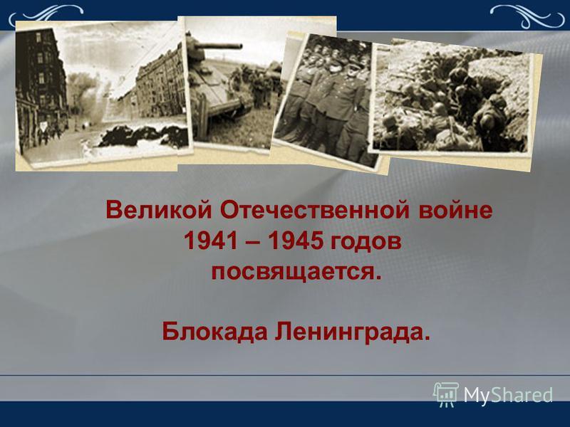 Великой Отечественной войне 1941 – 1945 годов посвящается. Блокада Ленинграда.