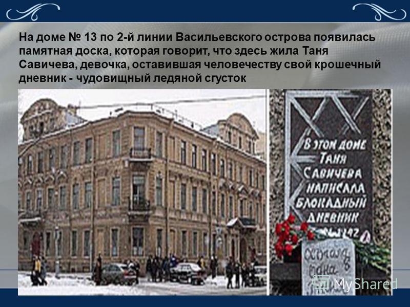 На доме 13 по 2-й линии Васильевского острова появилась памятная доска, которая говорит, что здесь жила Таня Савичева, девочка, оставившая человечеству свой крошечный дневник - чудовищный ледяной сгусток