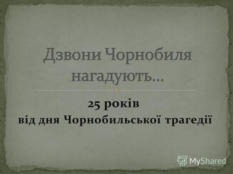 25 років від дня Чорнобильської трагедії