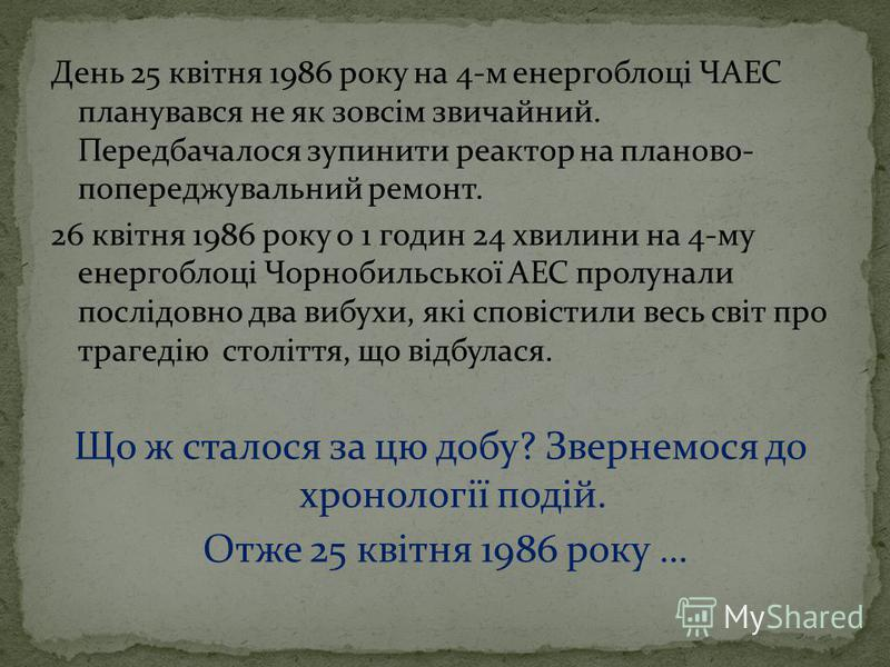 День 25 квітня 1986 року на 4-м енергоблоці ЧАЕС планувався не як зовсім звичайний. Передбачалося зупинити реактор на планово- попереджувальний ремонт. 26 квітня 1986 року о 1 годин 24 хвилини на 4-му енергоблоці Чорнобильської АЕС пролунали послідов