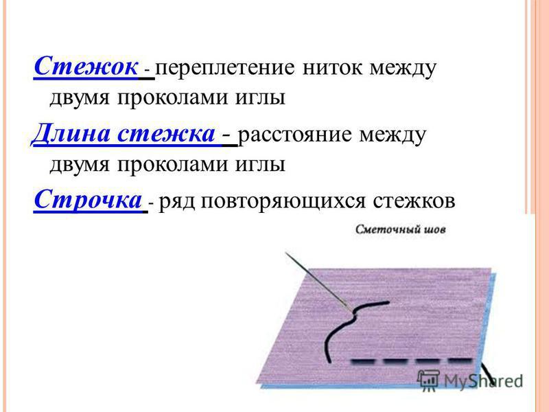 Стежок - переплетение ниток между двумя проколами иглы Длина стежка - расстояние между двумя проколами иглы Строчка - ряд повторяющихся стежков