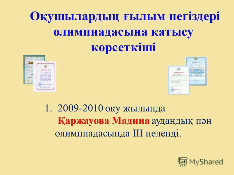 Оқушылардың ғылым негіздері олимпиадасына қатысу көрсеткіші 1.2009-2010 оқу жылында Қаржауова Мадина аудандық пән олимпиадасында ІІІ иеленді.