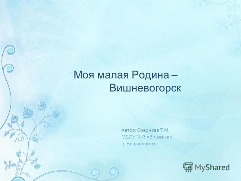Моя малая Родина – Вишневогорск Автор: Озернова Т.М. МДОУ 3 «Вишенка» п. Вишневогорск