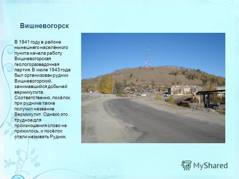 Вишневогорск В 1941 году в районе нынешнего населённого пункта начала работу Вишневогорская геологоразведочная партия. В июле 1943 года был организован рудник Вишневогорский, занимавшийся добычей вермикулита. Соответственно, посёлок при руднике также