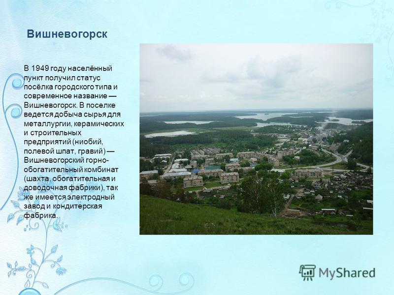 Вишневогорск В 1949 году населённый пункт получил статус посёлка городского типа и современное название Вишневогорск. В поселке ведется добыча сырья для металлургии, керамических и строительных предприятий (ниобий, полевой шпат, гравий) Вишневогорски