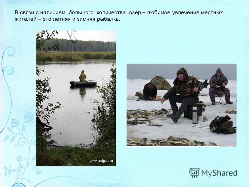 В связи с наличием большого количества озёр – любимое увлечение местных жителей – это летняя и зимняя рыбалка.