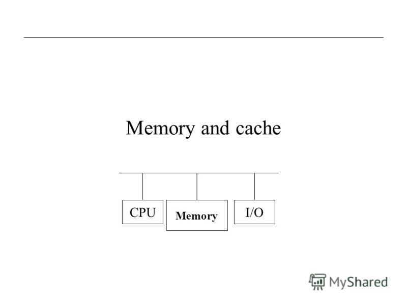 Memory and cache CPU Memory I/O