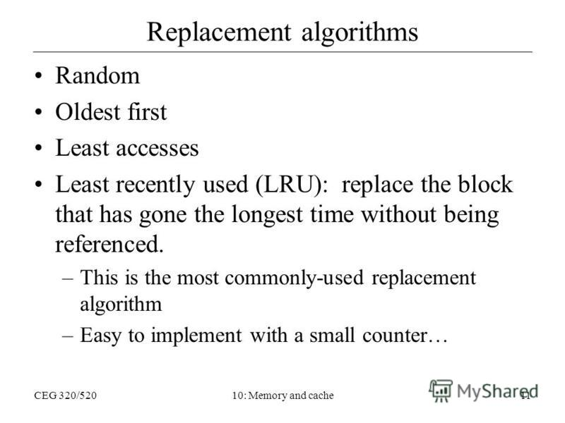 CEG 320/52010: Memory and cache11 Replacement algorithms Random Oldest first Least accesses Least recently used (LRU): replace the block that has gone the longest time without being referenced. –This is the most commonly-used replacement algorithm –E