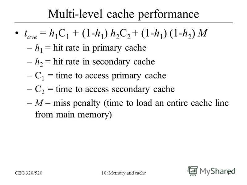 CEG 320/52010: Memory and cache17 Multi-level cache performance t ave = h 1 C 1 + (1-h 1 ) h 2 C 2 + (1-h 1 ) (1-h 2 ) M –h 1 = hit rate in primary cache –h 2 = hit rate in secondary cache –C 1 = time to access primary cache –C 2 = time to access sec
