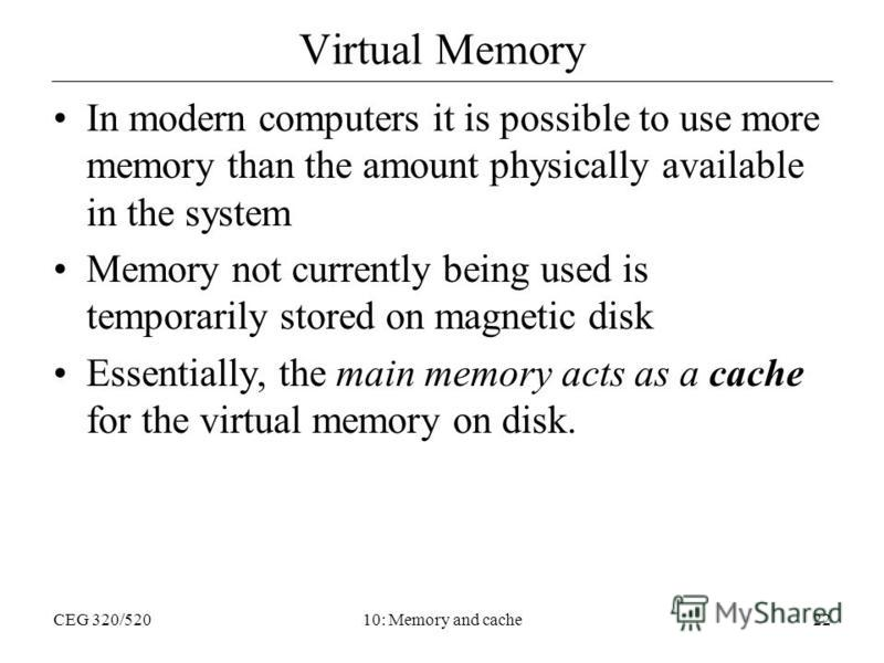 CEG 320/52010: Memory and cache22 Virtual Memory In modern computers it is possible to use more memory than the amount physically available in the system Memory not currently being used is temporarily stored on magnetic disk Essentially, the main mem
